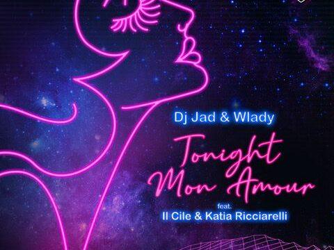 """""""TONIGHT MON AMOUR"""" IL NUOVO SINGOLO DI DJ JAD & WLADY FEAT. IL CILE & KATIA RICCIARELLI"""